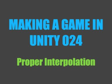 Making a Game in Unity 024: Proper Interpolation